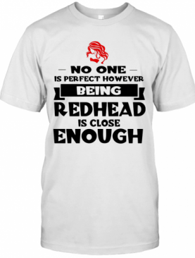 No One Is Perfect However Being Redhead Is Close Enough T-Shirt