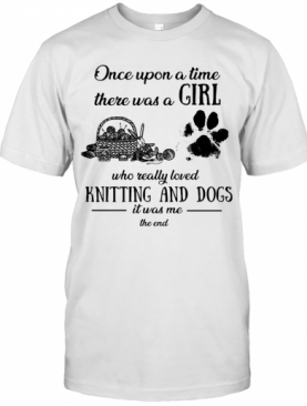 Once Upon A Time There Was A Girl Knitting And Dogs T-Shirt