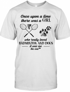 Once Upon A Time There Was A Girl Who Really Loved Badminton And Dogs Paw It Was Me The End T-Shirt