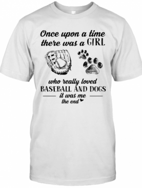Once Upon A Time There Was A Girl Who Really Loved Baseball And Dogs Paw It Was Me The End T-Shirt