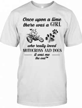Once Upon A Time There Was A Girl Who Really Loved Motocross And Dogs Paw It Was Me The End T-Shirt