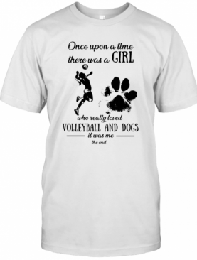 Once Upon A Time There Was A Girl Who Really Loved Volleyball And Dogs Paw It Was Me The End T-Shirt