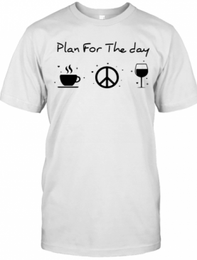 Plan For The Day Coffee Peace And Love Wine T-Shirt