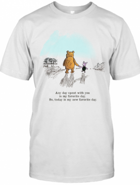 Pooh Bear And Piglet Any Day Spent With You Is My Favorite Day So Today Is My New Favorite Day T-Shirt
