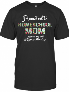 Promoted To Homeschool Mom Against My Will #Quaranrinelife T-Shirt