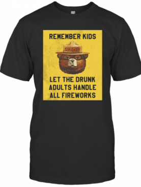 Remember Kids Let The Drunk Adults Handle All Fireworks T-Shirt