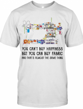 Sewing You Can'T Buy Happiness But You Can Buy Fabric T-Shirt