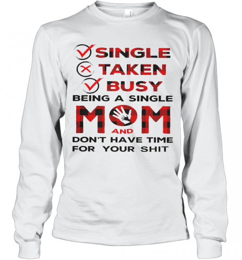 Single Taken Busy Being A Single Mom And Don'T Have Time For Your Shit T-Shirt Long Sleeved T-shirt