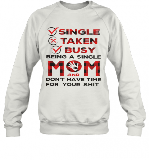 Single Taken Busy Being A Single Mom And Don'T Have Time For Your Shit T-Shirt Unisex Sweatshirt