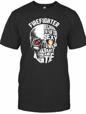 Skull Firefighter Because I'm Far Too To Wear Suit And Tie T-Shirt
