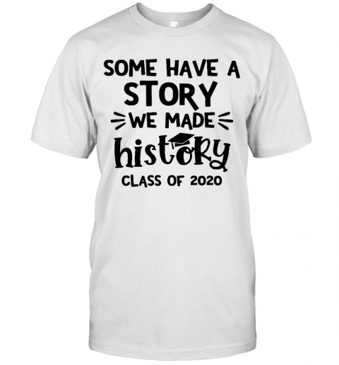 Some Have A Story We Made History Class Of 2020 T Shirt Classic Mens T shirt