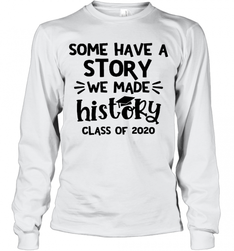 Some Have A Story We Made History Class Of 2020 T-Shirt Long Sleeved T-shirt
