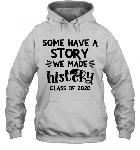 Some Have A Story We Made History Class Of 2020 T-Shirt Unisex Hoodie