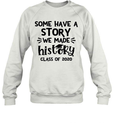 Some Have A Story We Made History Class Of 2020 T-Shirt Unisex Sweatshirt