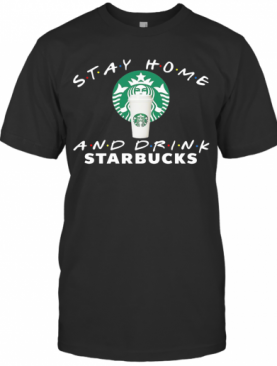 Stay Home And Drink Starbucks T-Shirt