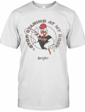 Stop Staring At My Cock Rooster Balls Deep T-Shirt
