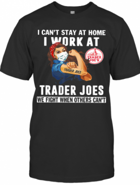 Strong Woman Face Mask I Can'T Stay At Home I Work At Trader Joes We Fight When Others Can'T T-Shirt