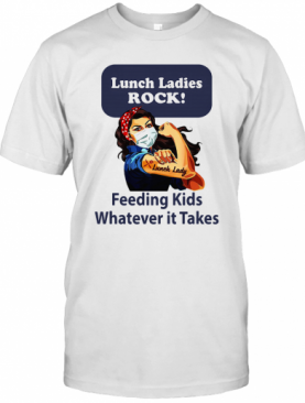 Strong Woman Lunch Ladies Rock Feeding Kids Whatever It Takes T-Shirt