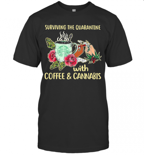 Surviving The Quarantine With Coffee And Cannabis Flower T Shirt Classic Mens T shirt