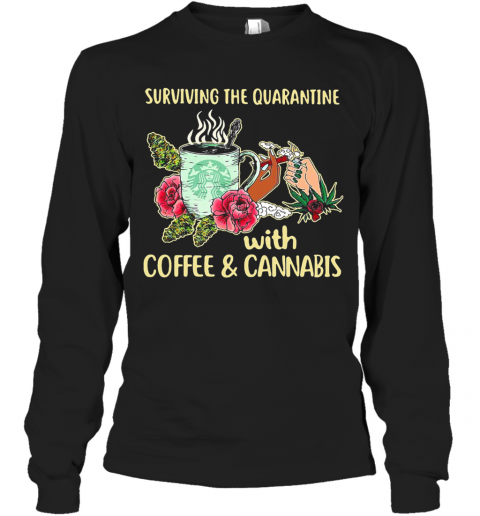Surviving The Quarantine With Coffee And Cannabis Flower T-Shirt Long Sleeved T-shirt