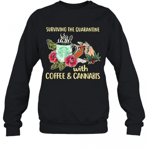 Surviving The Quarantine With Coffee And Cannabis Flower T-Shirt Unisex Sweatshirt