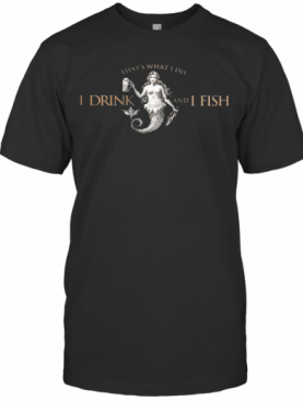 That'S What Do I Drink And I Fish T-Shirt
