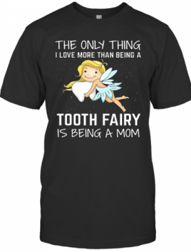 The Only Thing I Love More Than Being A Tooth Fairy Is Being A Mom T-Shirt