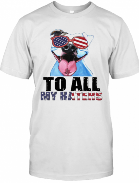 To All My Haters Pitbull American Flag Veteran Independence Day T-Shirt