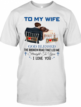To My Wife God Blessed The Broken Road That Led Me Straight To You T-Shirt