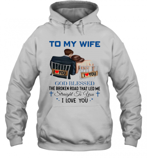To My Wife God Blessed The Broken Road That Led Me Straight To You T-Shirt Unisex Hoodie