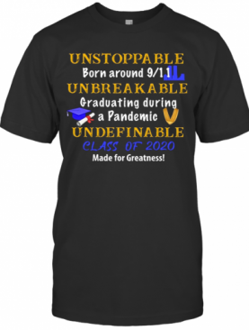 Unstoppable Born Around 9 11 Unbreakable Graduating During A Pandemic Undefinable Class Of 2020 Made For Greatness T-Shirt