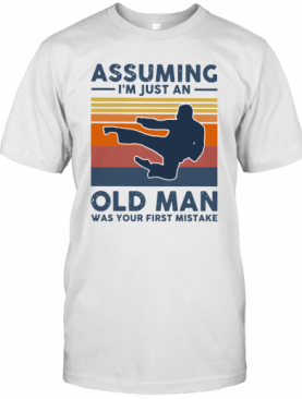 Vintage Karate Assuming I'm Just An Old Man Was Your First Mistake T-Shirt