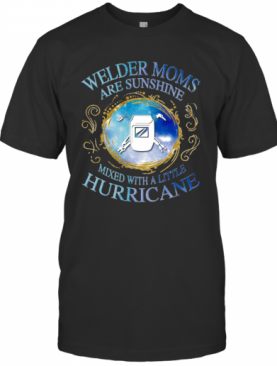 Welder Moms Are Sunshine Mixed With A Little Hurricane Apple T-Shirt