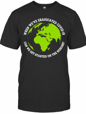 When We'Re Eradicated Covid 19 Can We Get Started On The Morons T-Shirt