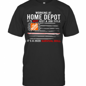 Working At Home Depot It'S Not Just A Job Title Is A 2020 Survival Skill T-Shirt Classic Men's T-shirt