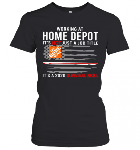 Working At Home Depot It'S Not Just A Job Title Is A 2020 Survival Skill T-Shirt Classic Women's T-shirt