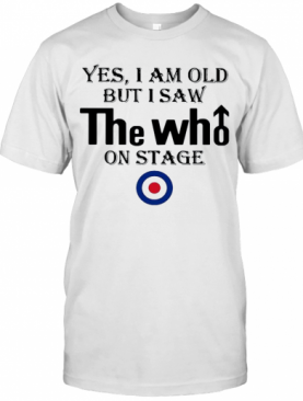 Yes I Am Old But I Saw The Who On Stage T-Shirt