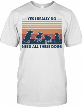 Yes I Really Do Need All These Dogs Vintage T-Shirt
