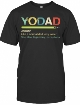 Yo Dad Like A Normal Dad Only Wiser See Also Legendary Exceptional T-Shirt