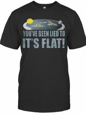 You'Re Been Lied To It'S Flat Earth Society T-Shirt