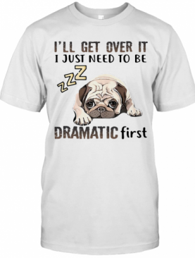 'Ll Get Over It I Just Need To Be Dramatic First Dog T-Shirt