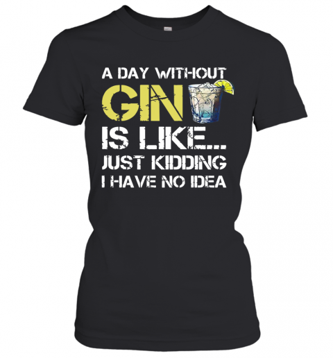 A Day Without Gin Is Like Just Kidding I Have No Idea T-Shirt Classic Women's T-shirt