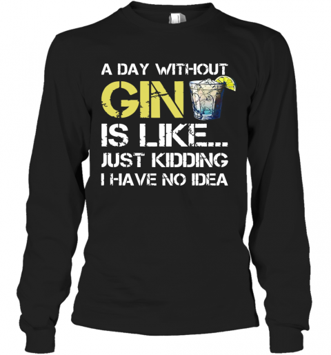 A Day Without Gin Is Like Just Kidding I Have No Idea T-Shirt Long Sleeved T-shirt