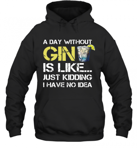 A Day Without Gin Is Like Just Kidding I Have No Idea T-Shirt Unisex Hoodie