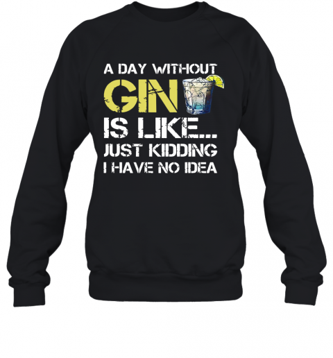 A Day Without Gin Is Like Just Kidding I Have No Idea T-Shirt Unisex Sweatshirt