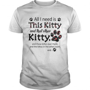 All I Need Is This Kitty And That Other Kitty  Unisex