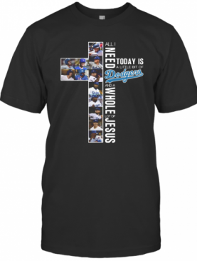 All I Need Today Is A Little Bit Of Dodgers And A Whole Lot Of Jesus T-Shirt