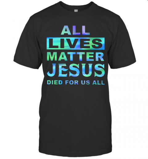 All Lives Matter Jesus Died For Us All T-Shirt Classic Men's T-shirt