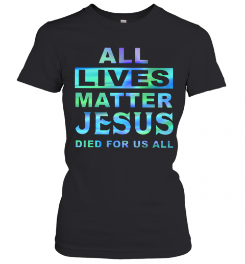 All Lives Matter Jesus Died For Us All T-Shirt Classic Women's T-shirt