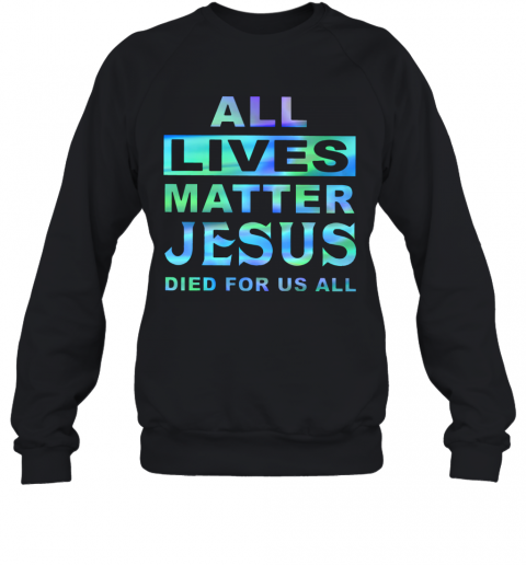 All Lives Matter Jesus Died For Us All T-Shirt Unisex Sweatshirt